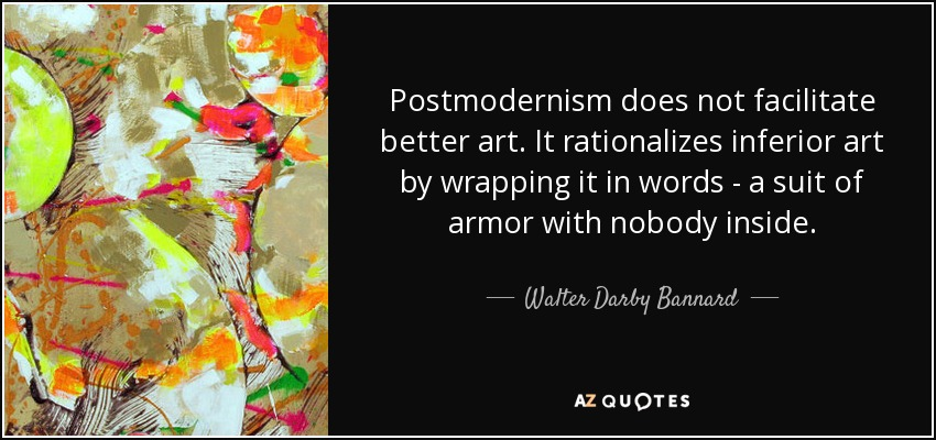 Postmodernism does not facilitate better art. It rationalizes inferior art by wrapping it in words - a suit of armor with nobody inside. - Walter Darby Bannard