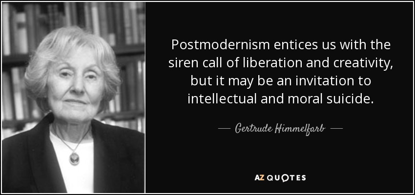 Postmodernism entices us with the siren call of liberation and creativity, but it may be an invitation to intellectual and moral suicide. - Gertrude Himmelfarb