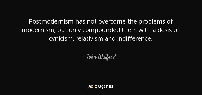 Postmodernism has not overcome the problems of modernism, but only compounded them with a dosis of cynicism, relativism and indifference. - John Walford