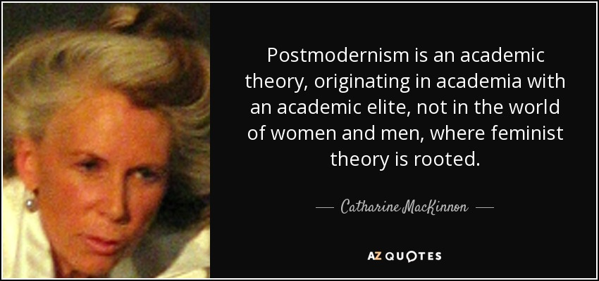 Postmodernism is an academic theory, originating in academia with an academic elite, not in the world of women and men, where feminist theory is rooted. - Catharine MacKinnon