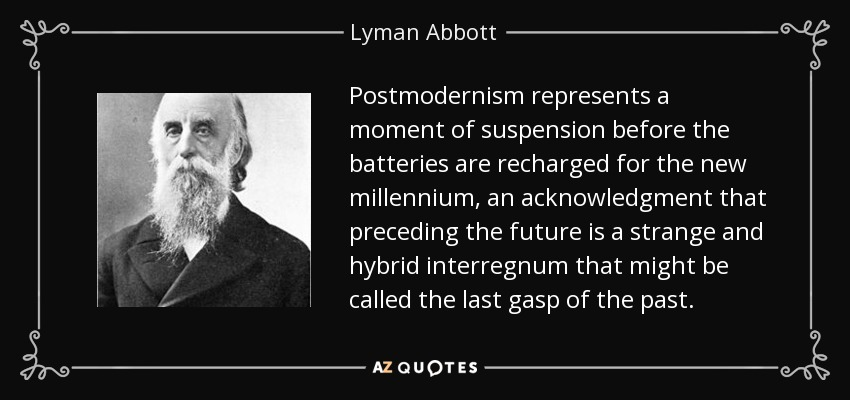 Postmodernism represents a moment of suspension before the batteries are recharged for the new millennium, an acknowledgment that preceding the future is a strange and hybrid interregnum that might be called the last gasp of the past. - Lyman Abbott