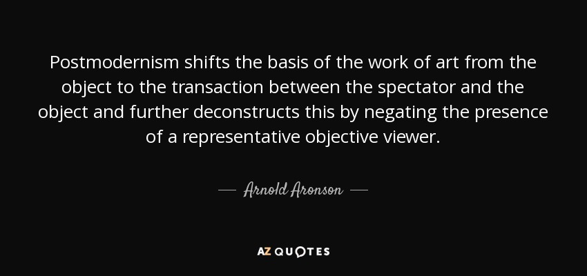 Postmodernism shifts the basis of the work of art from the object to the transaction between the spectator and the object and further deconstructs this by negating the presence of a representative objective viewer. - Arnold Aronson