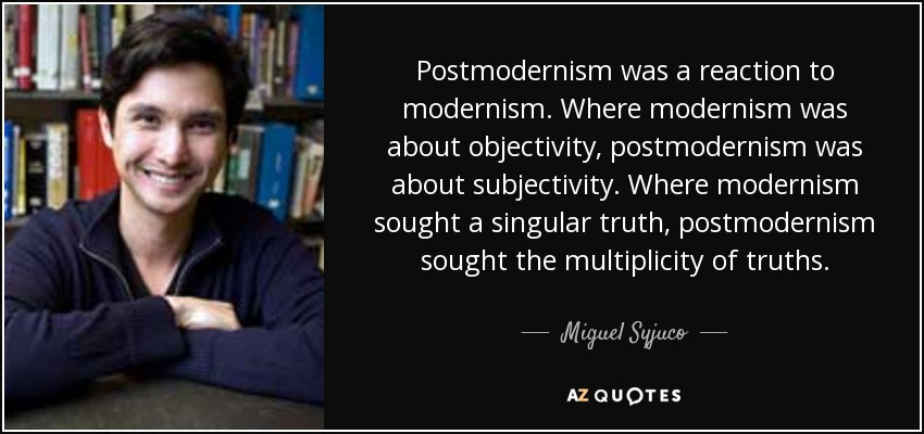 Postmodernism was a reaction to modernism. Where modernism was about objectivity, postmodernism was about subjectivity. Where modernism sought a singular truth, postmodernism sought the multiplicity of truths. - Miguel Syjuco