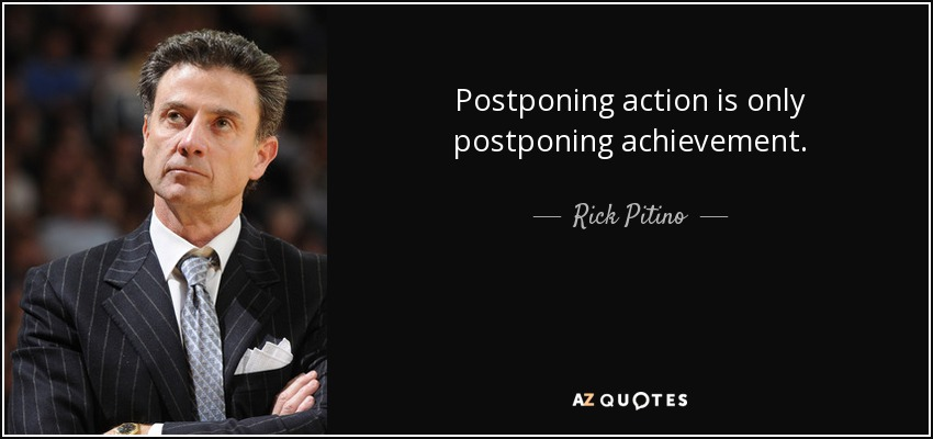 Postponing action is only postponing achievement. - Rick Pitino
