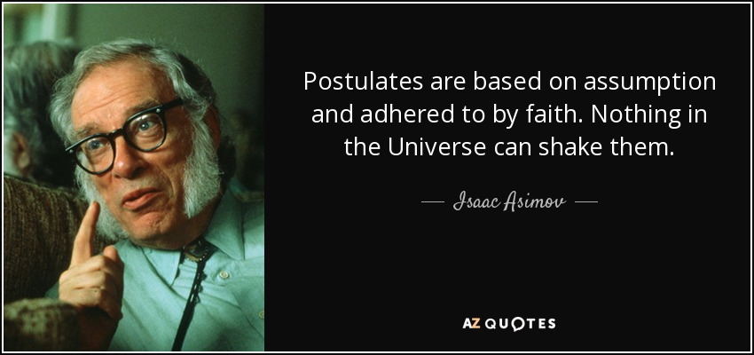 Postulates are based on assumption and adhered to by faith. Nothing in the Universe can shake them. - Isaac Asimov