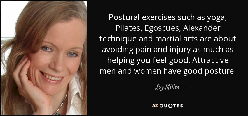 Postural exercises such as yoga, Pilates, Egoscues, Alexander technique and martial arts are about avoiding pain and injury as much as helping you feel good. Attractive men and women have good posture. - Liz Miller