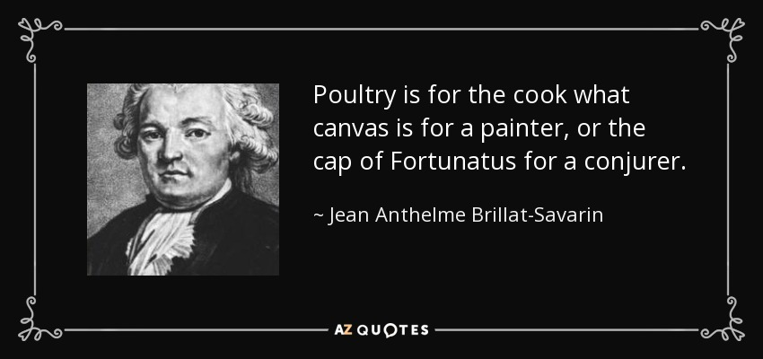 Poultry is for the cook what canvas is for a painter, or the cap of Fortunatus for a conjurer. - Jean Anthelme Brillat-Savarin