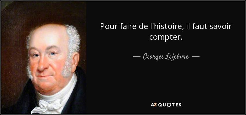 Pour faire de l'histoire, il faut savoir compter. - Georges Lefebvre