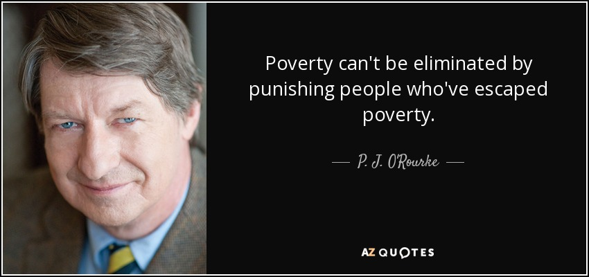 Poverty can't be eliminated by punishing people who've escaped poverty. - P. J. O'Rourke