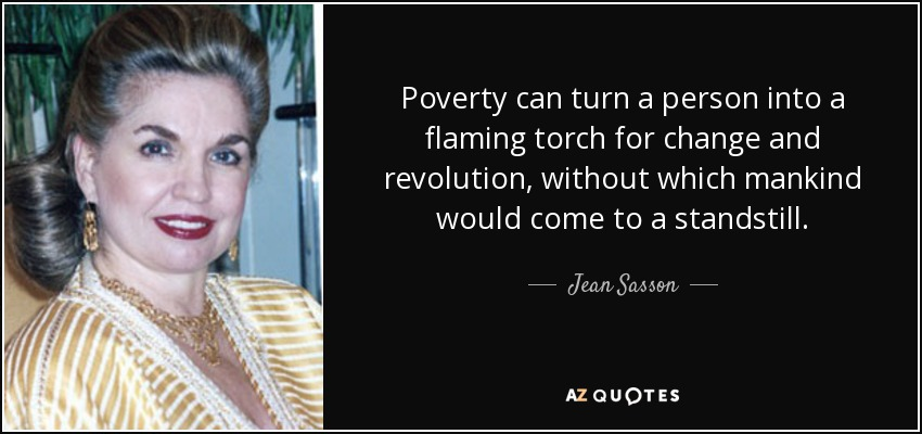 Poverty can turn a person into a flaming torch for change and revolution, without which mankind would come to a standstill. - Jean Sasson