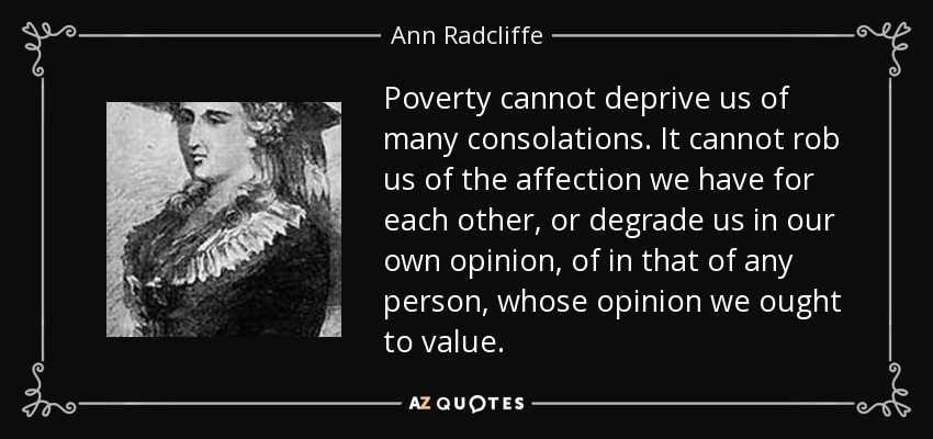 Poverty cannot deprive us of many consolations. It cannot rob us of the affection we have for each other, or degrade us in our own opinion, of in that of any person, whose opinion we ought to value. - Ann Radcliffe