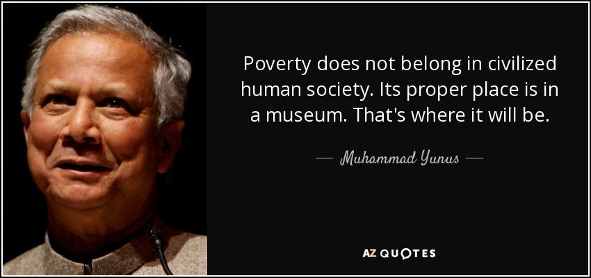 Poverty does not belong in civilized human society. Its proper place is in a museum. That's where it will be. - Muhammad Yunus