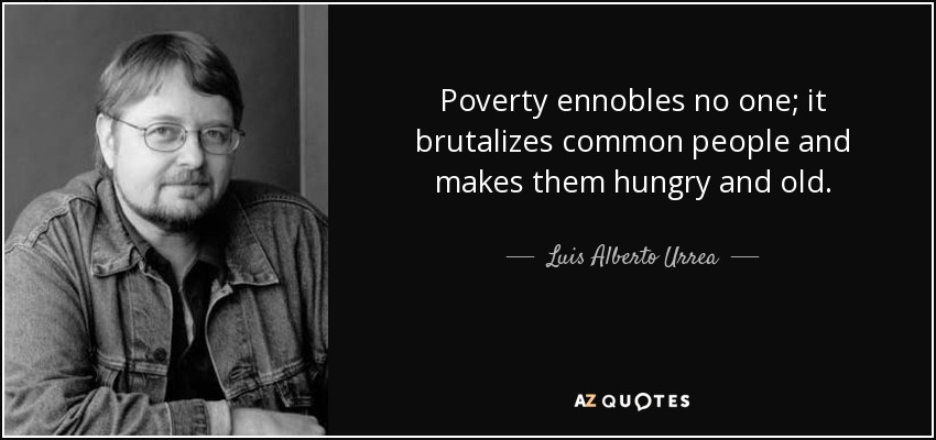 Poverty ennobles no one; it brutalizes common people and makes them hungry and old. - Luis Alberto Urrea
