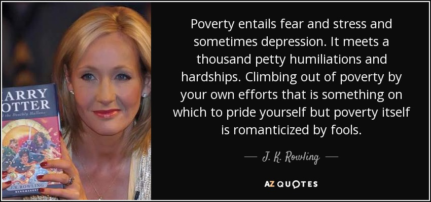 Poverty entails fear and stress and sometimes depression. It meets a thousand petty humiliations and hardships. Climbing out of poverty by your own efforts that is something on which to pride yourself but poverty itself is romanticized by fools. - J. K. Rowling