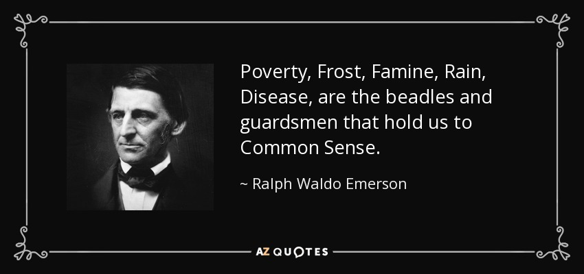 Poverty, Frost, Famine, Rain, Disease, are the beadles and guardsmen that hold us to Common Sense. - Ralph Waldo Emerson