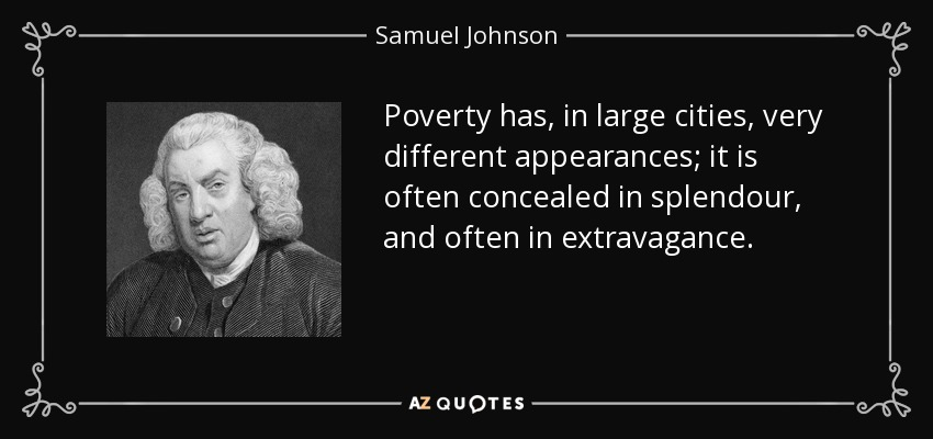Poverty has, in large cities, very different appearances; it is often concealed in splendour, and often in extravagance. - Samuel Johnson