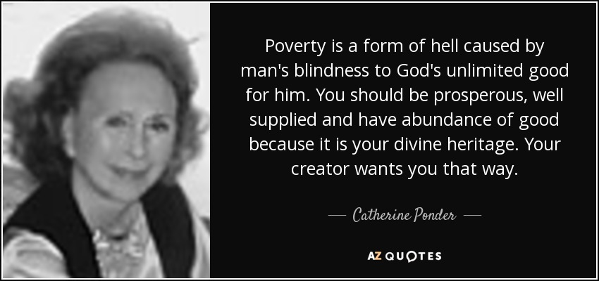 Poverty is a form of hell caused by man's blindness to God's unlimited good for him. You should be prosperous, well supplied and have abundance of good because it is your divine heritage. Your creator wants you that way. - Catherine Ponder