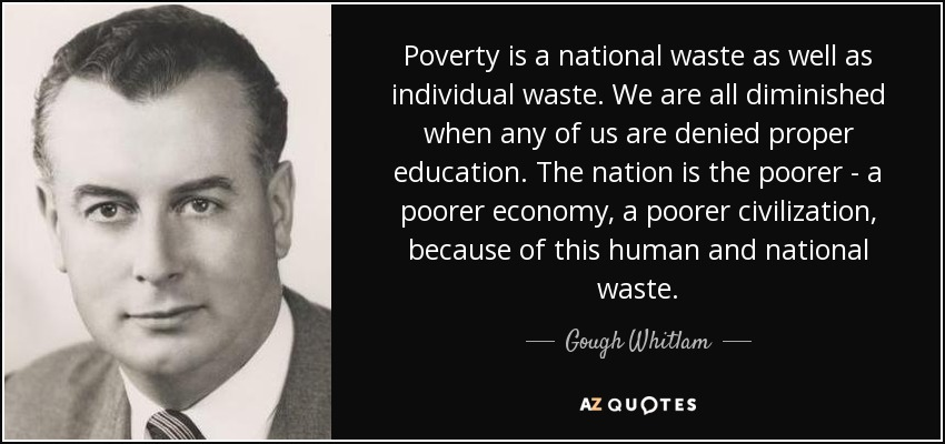 Poverty is a national waste as well as individual waste. We are all diminished when any of us are denied proper education. The nation is the poorer - a poorer economy, a poorer civilization, because of this human and national waste. - Gough Whitlam