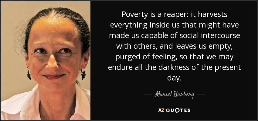 Poverty is a reaper: it harvests everything inside us that might have made us capable of social intercourse with others, and leaves us empty, purged of feeling, so that we may endure all the darkness of the present day. - Muriel Barbery