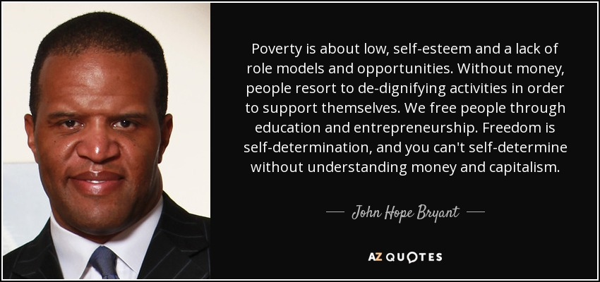 Poverty is about low, self-esteem and a lack of role models and opportunities. Without money, people resort to de-dignifying activities in order to support themselves. We free people through education and entrepreneurship. Freedom is self-determination, and you can't self-determine without understanding money and capitalism. - John Hope Bryant