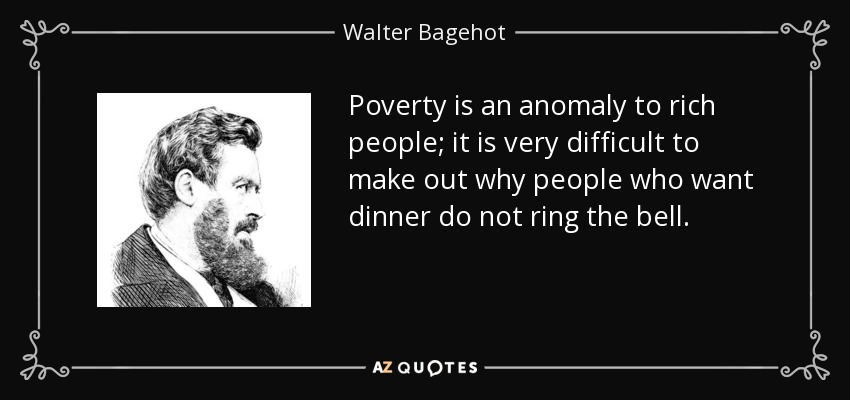 Poverty is an anomaly to rich people; it is very difficult to make out why people who want dinner do not ring the bell. - Walter Bagehot