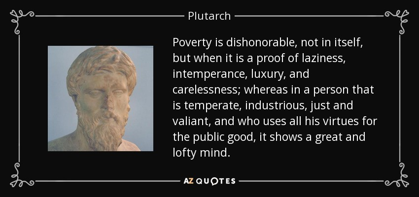 Poverty is dishonorable, not in itself, but when it is a proof of laziness, intemperance, luxury, and carelessness; whereas in a person that is temperate, industrious, just and valiant, and who uses all his virtues for the public good, it shows a great and lofty mind. - Plutarch
