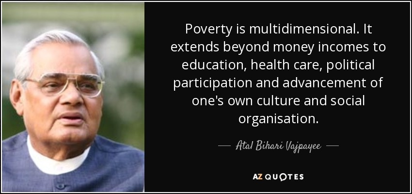 Poverty is multidimensional. It extends beyond money incomes to education, health care, political participation and advancement of one's own culture and social organisation. - Atal Bihari Vajpayee