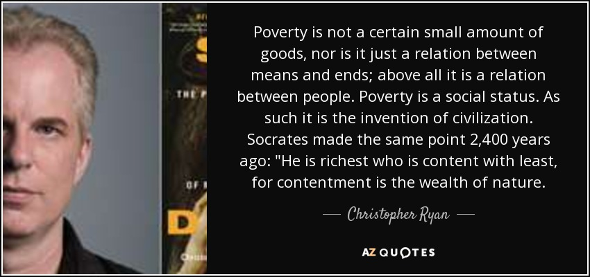 Poverty is not a certain small amount of goods, nor is it just a relation between means and ends; above all it is a relation between people. Poverty is a social status. As such it is the invention of civilization. Socrates made the same point 2,400 years ago: