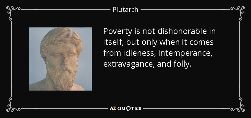 Poverty is not dishonorable in itself, but only when it comes from idleness, intemperance, extravagance, and folly. - Plutarch