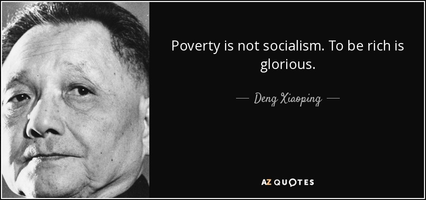 Poverty is not socialism. To be rich is glorious. - Deng Xiaoping