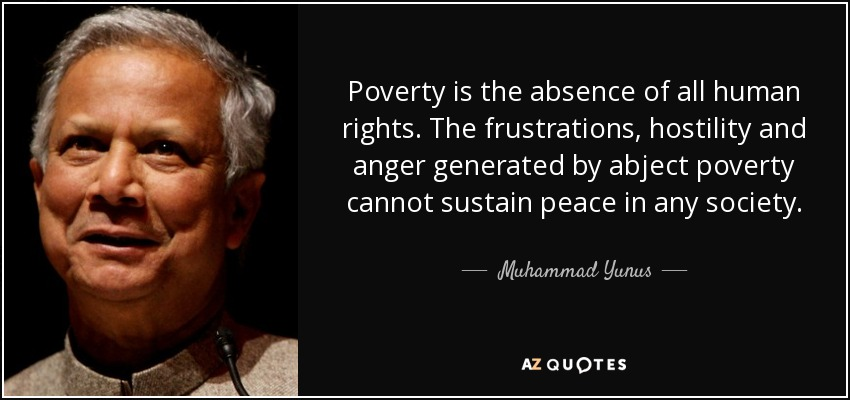 Poverty is the absence of all human rights. The frustrations, hostility and anger generated by abject poverty cannot sustain peace in any society. - Muhammad Yunus