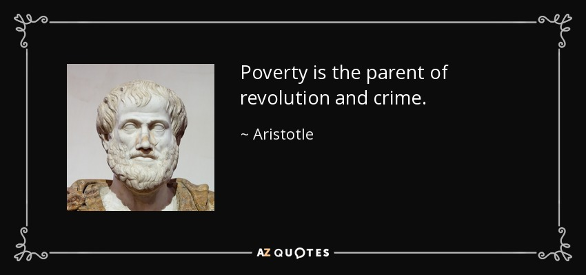 Poverty is the parent of revolution and crime. - Aristotle