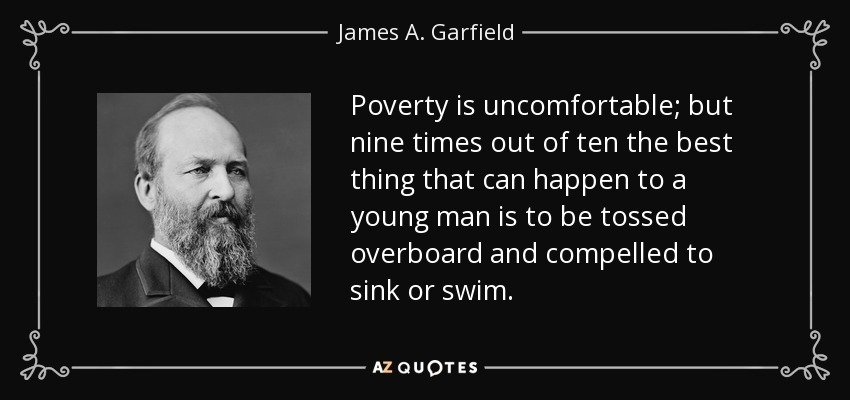 Poverty is uncomfortable; but nine times out of ten the best thing that can happen to a young man is to be tossed overboard and compelled to sink or swim. - James A. Garfield