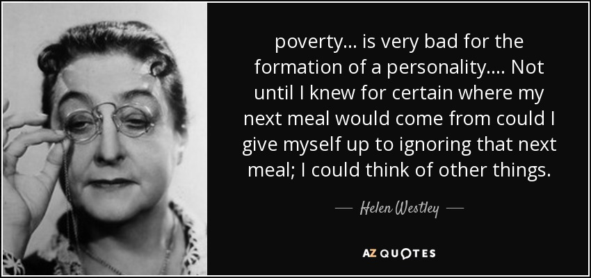 poverty ... is very bad for the formation of a personality. ... Not until I knew for certain where my next meal would come from could I give myself up to ignoring that next meal; I could think of other things. - Helen Westley