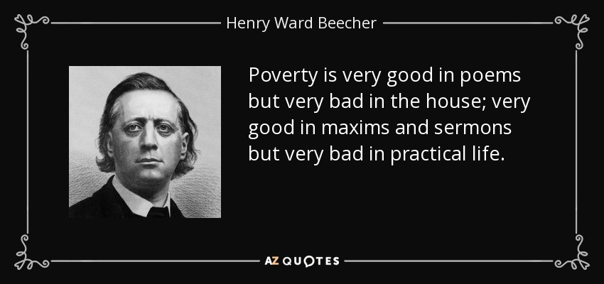 Poverty is very good in poems but very bad in the house; very good in maxims and sermons but very bad in practical life. - Henry Ward Beecher