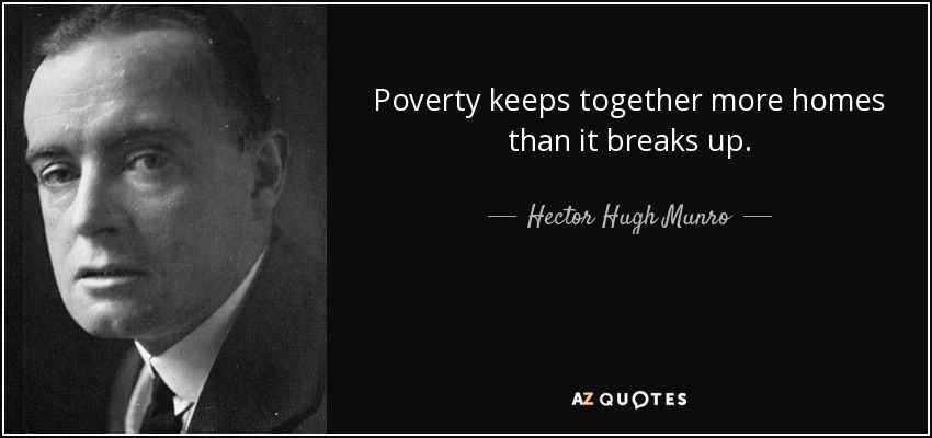 Poverty keeps together more homes than it breaks up. - Hector Hugh Munro