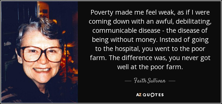 Poverty made me feel weak, as if I were coming down with an awful, debilitating, communicable disease - the disease of being without money. Instead of going to the hospital, you went to the poor farm. The difference was, you never got well at the poor farm. - Faith Sullivan