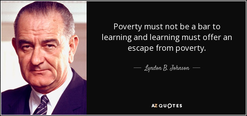 Poverty must not be a bar to learning and learning must offer an escape from poverty. - Lyndon B. Johnson