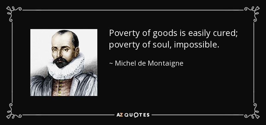 Poverty of goods is easily cured; poverty of soul, impossible. - Michel de Montaigne