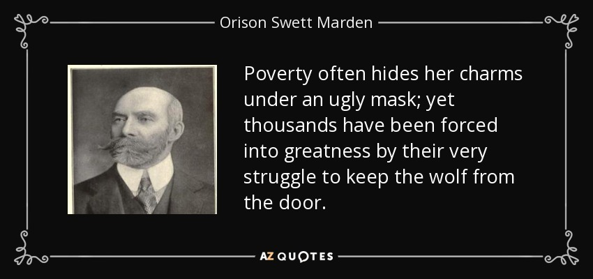 Poverty often hides her charms under an ugly mask; yet thousands have been forced into greatness by their very struggle to keep the wolf from the door. - Orison Swett Marden