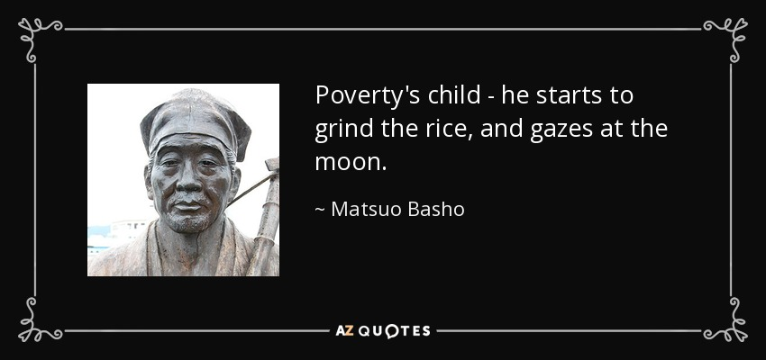 Poverty's child - he starts to grind the rice, and gazes at the moon. - Matsuo Basho