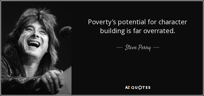 Poverty's potential for character building is far overrated. - Steve Perry