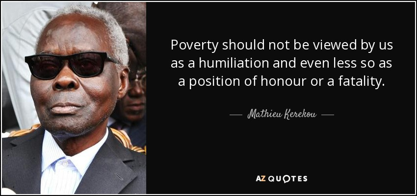 Poverty should not be viewed by us as a humiliation and even less so as a position of honour or a fatality. - Mathieu Kerekou