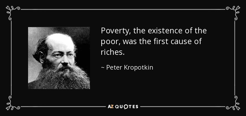 Poverty, the existence of the poor, was the first cause of riches. - Peter Kropotkin