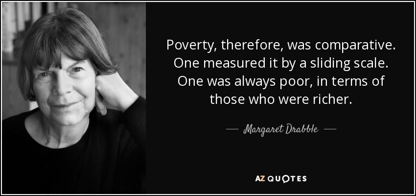 Poverty, therefore, was comparative. One measured it by a sliding scale. One was always poor, in terms of those who were richer. - Margaret Drabble