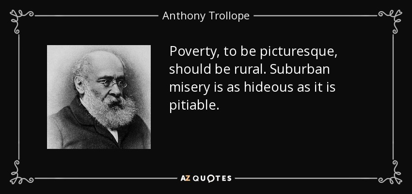 Poverty, to be picturesque, should be rural. Suburban misery is as hideous as it is pitiable. - Anthony Trollope