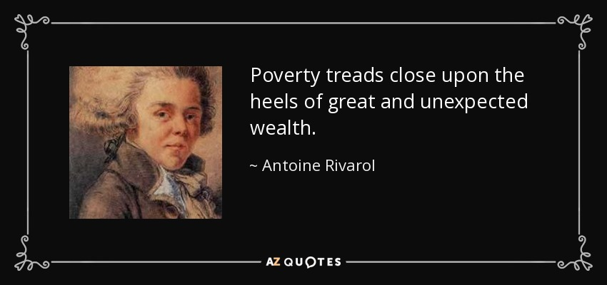 Poverty treads close upon the heels of great and unexpected wealth. - Antoine Rivarol