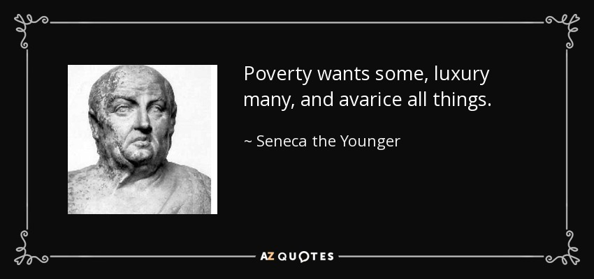 Poverty wants some, luxury many, and avarice all things. - Seneca the Younger