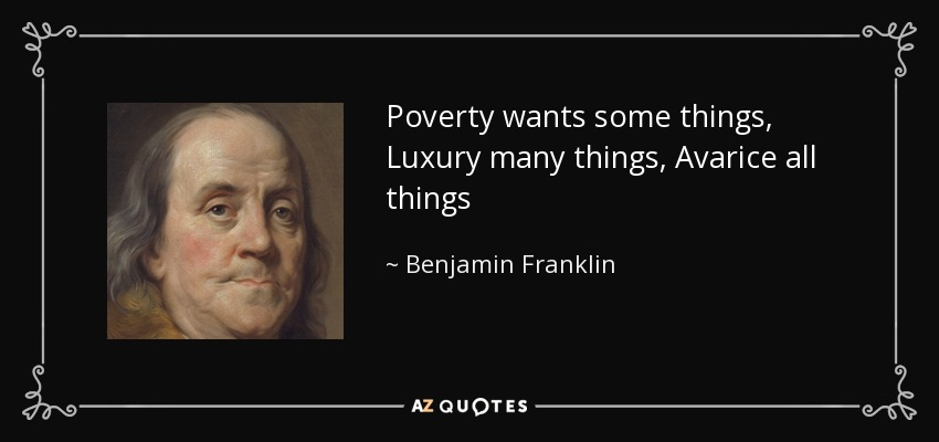 Poverty wants some things, Luxury many things, Avarice all things - Benjamin Franklin