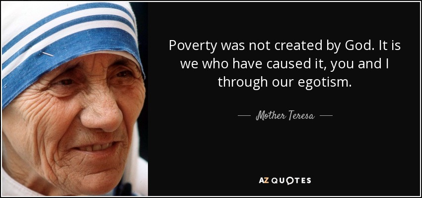 Poverty was not created by God. It is we who have caused it, you and I through our egotism. - Mother Teresa